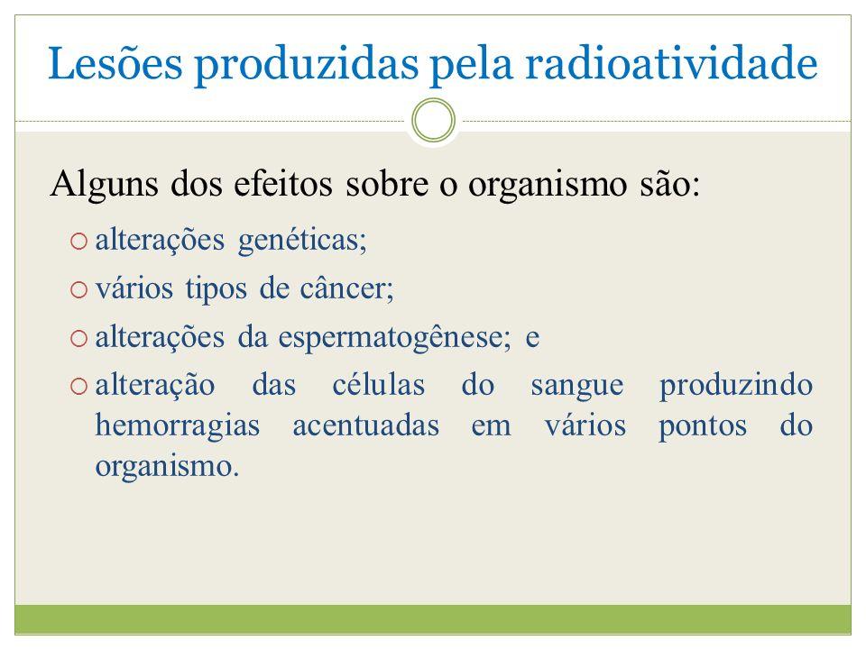 Lesões produzidas pela radioatividade alterações genéticas; vários tipos de câncer; alterações da espermatogênese; e alteração das células do sangue produzindo hemorragias acentuadas em vários pontos do organismo.