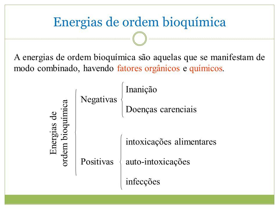Energias de ordem bioquímica Negativas Inanição Doenças carenciais intoxicações alimentares Positivasauto-intoxicações infecções Energias de ordem bioquímica A energias de ordem bioquímica são aquelas que se manifestam de modo combinado, havendo fatores orgânicos e químicos.