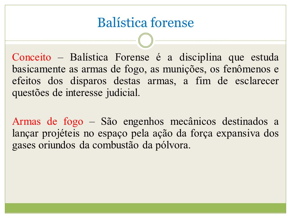 Balística forense Conceito – Balística Forense é a disciplina que estuda basicamente as armas de fogo, as munições, os fenômenos e efeitos dos disparos destas armas, a fim de esclarecer questões de interesse judicial.