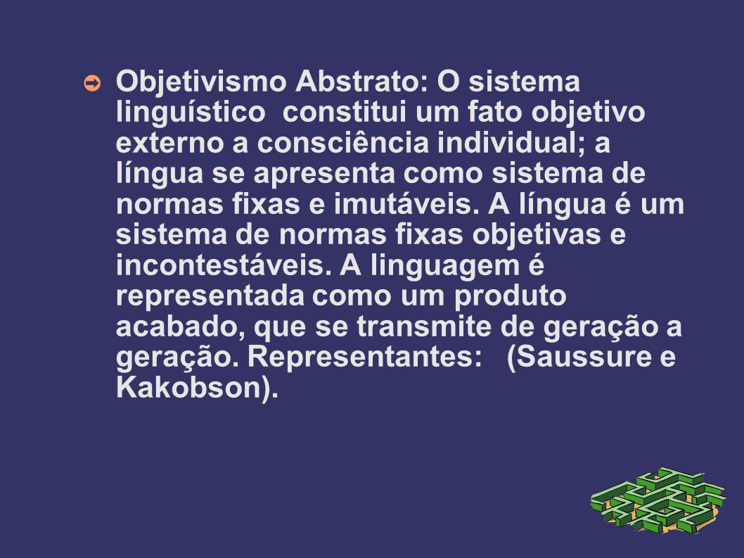 Objetivismo Abstrato: O sistema linguístico constitui um fato objetivo externo a consciência individual; a língua se apresenta como sistema de normas fixas e imutáveis.
