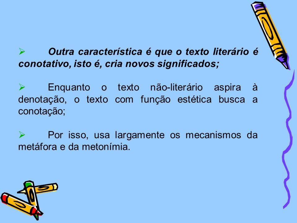 Outra característica é que o texto literário é conotativo, isto é, cria novos significados; Enquanto o texto não-literário aspira à denotação, o texto com função estética busca a conotação; Por isso, usa largamente os mecanismos da metáfora e da metonímia.