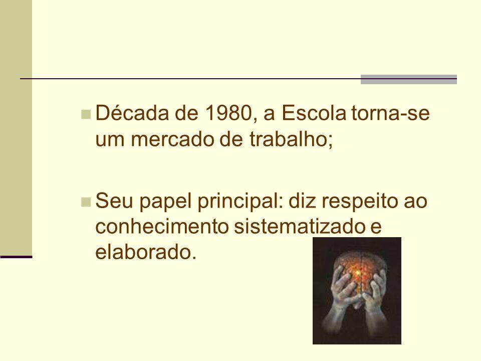Década de 1980, a Escola torna-se um mercado de trabalho; Seu papel principal: diz respeito ao conhecimento sistematizado e elaborado.