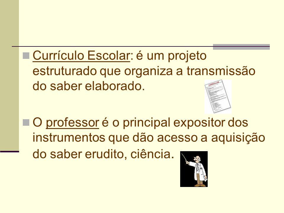 Currículo Escolar: é um projeto estruturado que organiza a transmissão do saber elaborado. O professor é o principal expositor dos instrumentos que dã