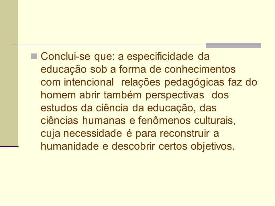 Conclui-se que: a especificidade da educação sob a forma de conhecimentos com intencional relações pedagógicas faz do homem abrir também perspectivas