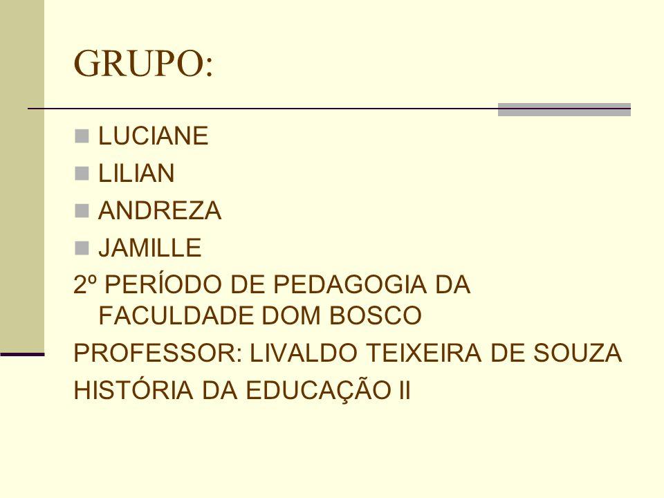 GRUPO: LUCIANE LILIAN ANDREZA JAMILLE 2º PERÍODO DE PEDAGOGIA DA FACULDADE DOM BOSCO PROFESSOR: LIVALDO TEIXEIRA DE SOUZA HISTÓRIA DA EDUCAÇÃO II