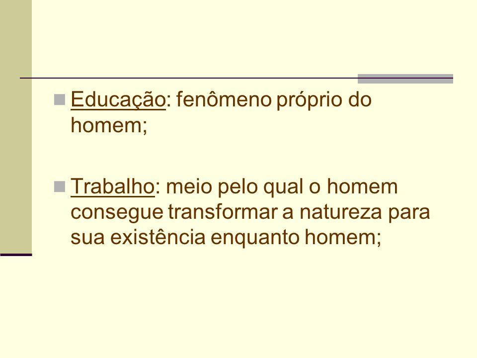 Educação: fenômeno próprio do homem; Trabalho: meio pelo qual o homem consegue transformar a natureza para sua existência enquanto homem;
