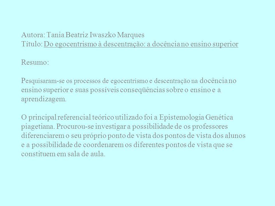 Autora: Tania Beatriz Iwaszko Marques Título: Do egocentrismo à descentração: a docência no ensino superior Resumo: P esquisaram-se os processos de eg
