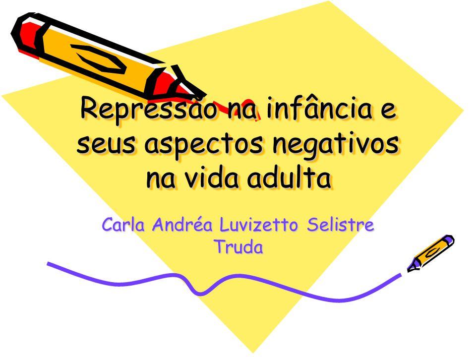 Repressão na infância e seus aspectos negativos na vida adulta Carla Andréa Luvizetto Selistre Truda