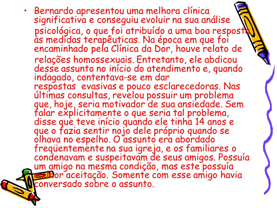 Bernardo apresentou uma melhora clínica significativa e conseguiu evoluir na sua análise psicológica, o que foi atribuído a uma boa resposta às medida