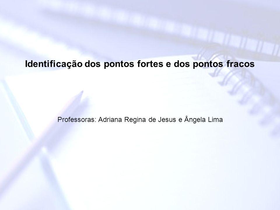 Identificação dos pontos fortes e dos pontos fracos Professoras: Adriana Regina de Jesus e Ângela Lima
