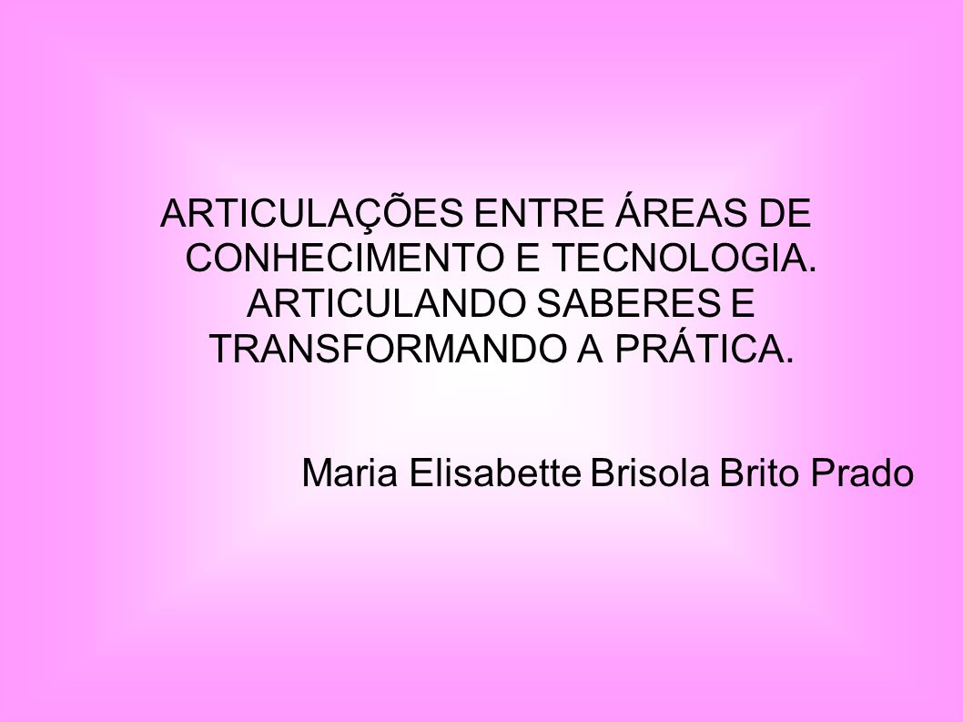 ARTICULAÇÕES ENTRE ÁREAS DE CONHECIMENTO E TECNOLOGIA. ARTICULANDO SABERES E TRANSFORMANDO A PRÁTICA. Maria Elisabette Brisola Brito Prado