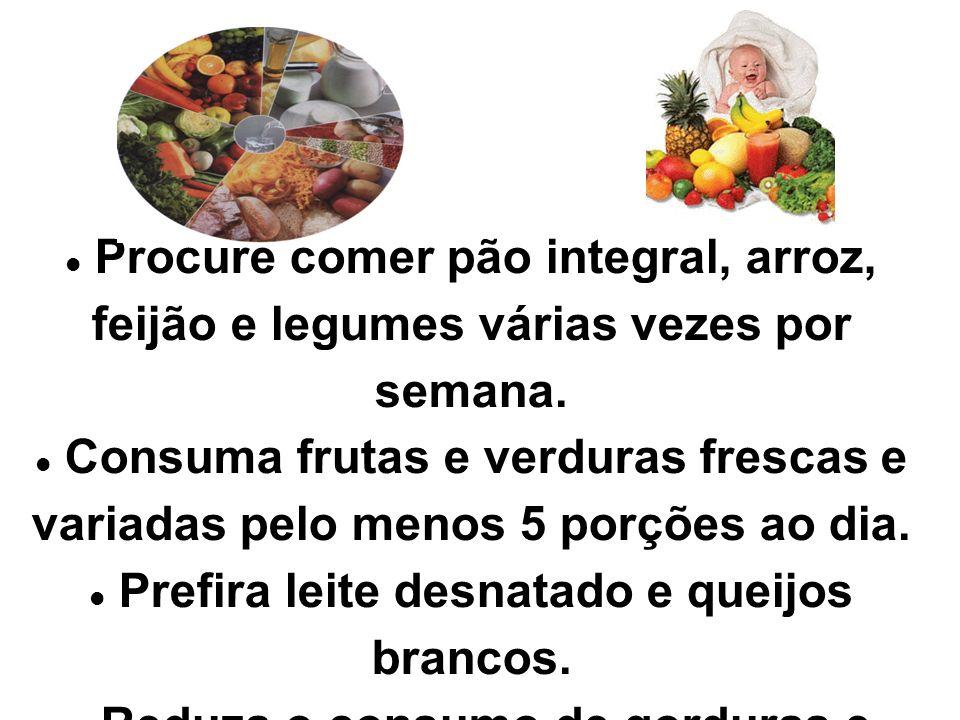 Procure comer pão integral, arroz, feijão e legumes várias vezes por semana. Consuma frutas e verduras frescas e variadas pelo menos 5 porções ao dia.