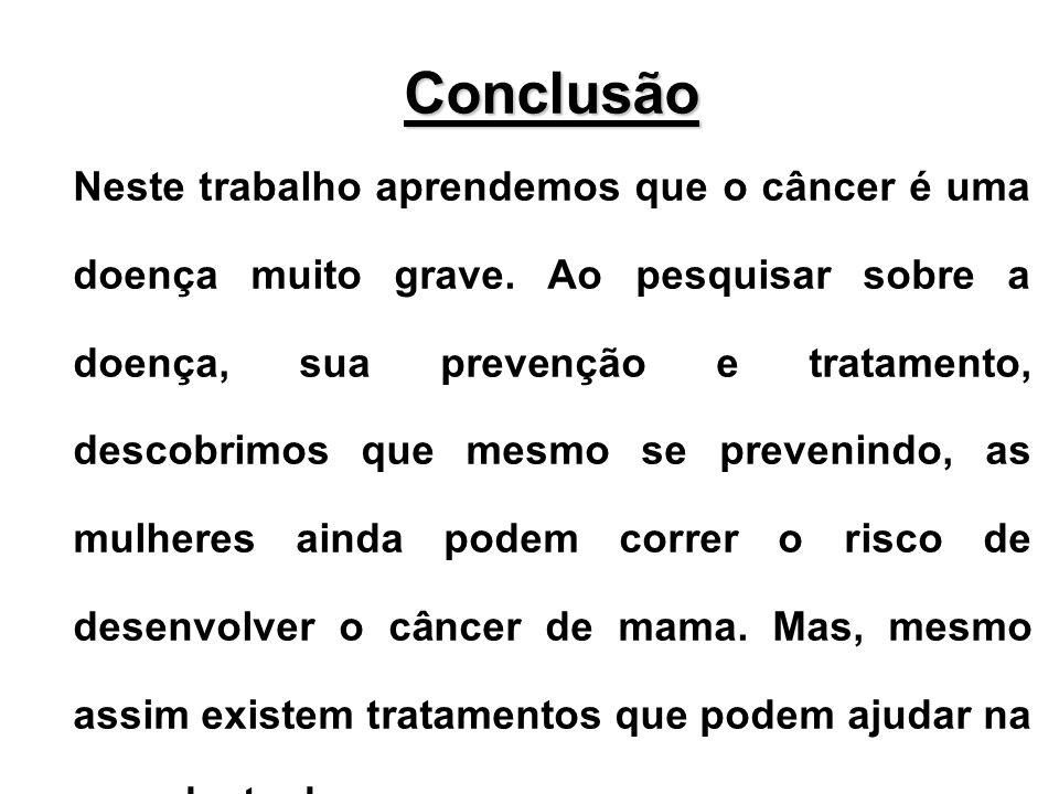 Conclusão Neste trabalho aprendemos que o câncer é uma doença muito grave. Ao pesquisar sobre a doença, sua prevenção e tratamento, descobrimos que me