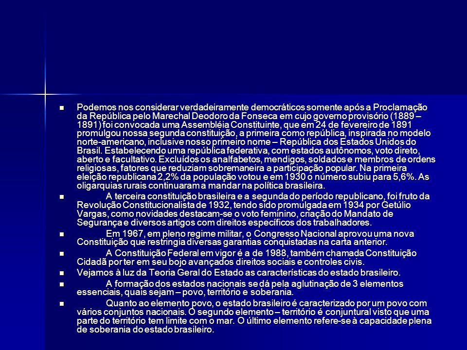 Podemos nos considerar verdadeiramente democráticos somente após a Proclamação da República pelo Marechal Deodoro da Fonseca em cujo governo provisório (1889 – 1891) foi convocada uma Assembléia Constituinte, que em 24 de fevereiro de 1891 promulgou nossa segunda constituição, a primeira como república, inspirada no modelo norte-americano, inclusive nosso primeiro nome – República dos Estados Unidos do Brasil.