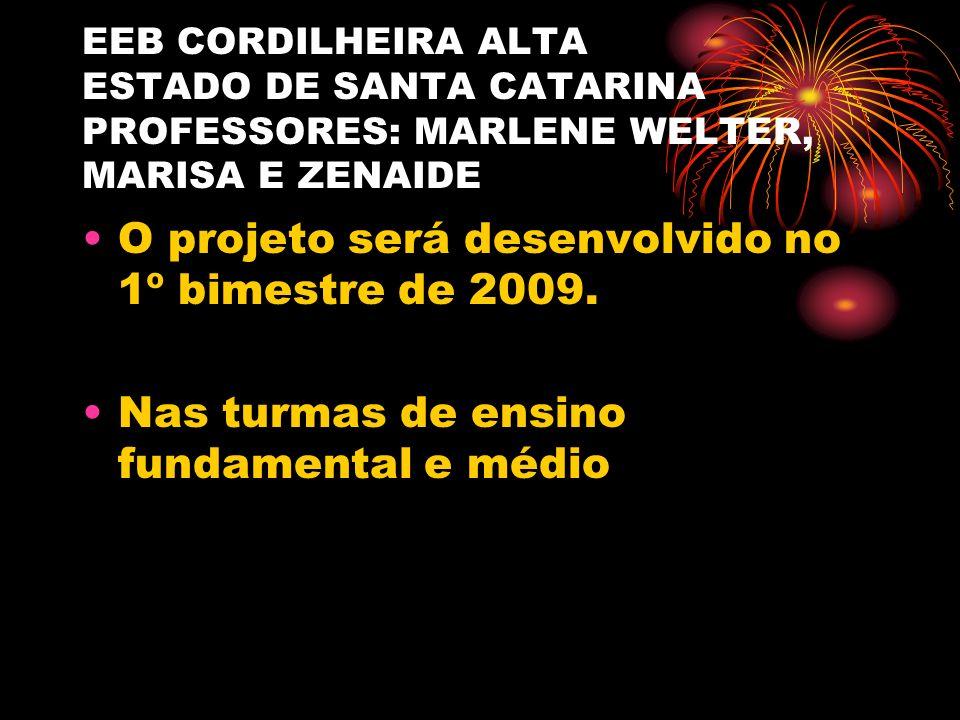 EEB CORDILHEIRA ALTA ESTADO DE SANTA CATARINA PROFESSORES: MARLENE WELTER, MARISA E ZENAIDE O projeto será desenvolvido no 1º bimestre de 2009.
