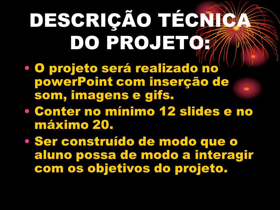 DESCRIÇÃO TÉCNICA DO PROJETO: O projeto será realizado no powerPoint com inserção de som, imagens e gifs. Conter no mínimo 12 slides e no máximo 20. S