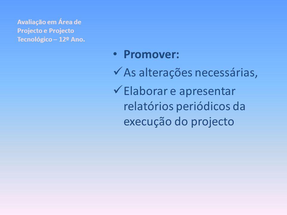Avaliação em Área de Projecto e Projecto Tecnológico – 12º Ano. Promover: As alterações necessárias, Elaborar e apresentar relatórios periódicos da ex