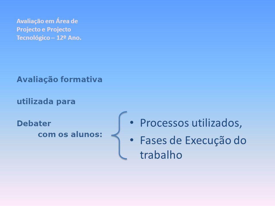 Avaliação em Área de Projecto e Projecto Tecnológico – 12º Ano. Processos utilizados, Fases de Execução do trabalho Avaliação formativa utilizada para