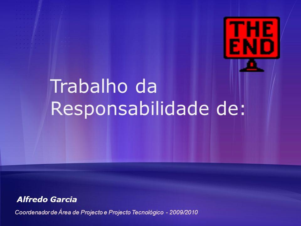 Trabalho da Responsabilidade de: Alfredo Garcia Coordenador de Área de Projecto e Projecto Tecnológico - 2009/2010