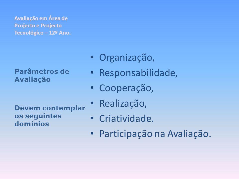 Avaliação em Área de Projecto e Projecto Tecnológico – 12º Ano. Organização, Responsabilidade, Cooperação, Realização, Criatividade. Participação na A
