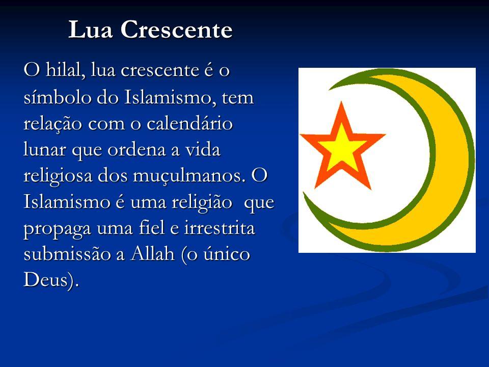 Lua Crescente O hilal, lua crescente é o símbolo do Islamismo, tem relação com o calendário lunar que ordena a vida religiosa dos muçulmanos.