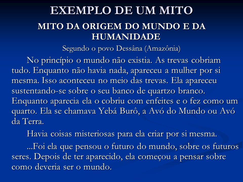 EXEMPLO DE UM MITO MITO DA ORIGEM DO MUNDO E DA HUMANIDADE Segundo o povo Dessâna (Amazônia) No princípio o mundo não existia.