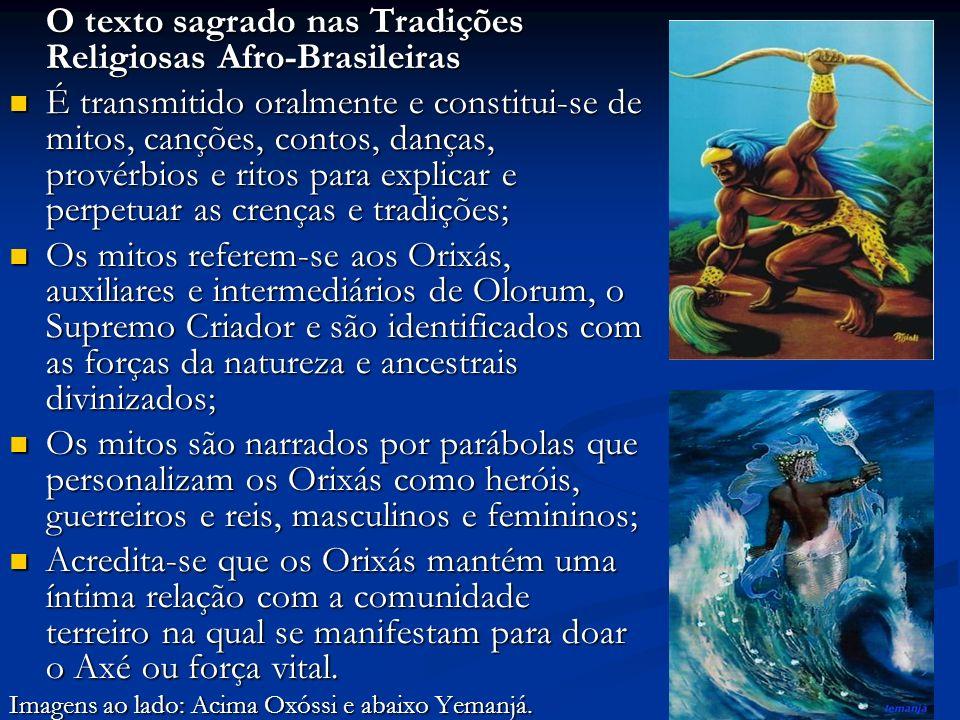 O texto sagrado nas Tradições Religiosas Afro-Brasileiras É transmitido oralmente e constitui-se de mitos, canções, contos, danças, provérbios e ritos para explicar e perpetuar as crenças e tradições; É transmitido oralmente e constitui-se de mitos, canções, contos, danças, provérbios e ritos para explicar e perpetuar as crenças e tradições; Os mitos referem-se aos Orixás, auxiliares e intermediários de Olorum, o Supremo Criador e são identificados com as forças da natureza e ancestrais divinizados; Os mitos referem-se aos Orixás, auxiliares e intermediários de Olorum, o Supremo Criador e são identificados com as forças da natureza e ancestrais divinizados; Os mitos são narrados por parábolas que personalizam os Orixás como heróis, guerreiros e reis, masculinos e femininos; Os mitos são narrados por parábolas que personalizam os Orixás como heróis, guerreiros e reis, masculinos e femininos; Acredita-se que os Orixás mantém uma íntima relação com a comunidade terreiro na qual se manifestam para doar o Axé ou força vital.