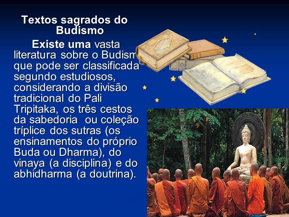 Textos sagrados do Budismo Existe uma vasta literatura sobre o Budismo que pode ser classificada segundo estudiosos, considerando a divisão tradicional do Pali Tripitaka, os três cestos da sabedoria ou coleção tríplice dos sutras (os ensinamentos do próprio Buda ou Dharma), do vinaya (a disciplina) e do abhidharma (a doutrina).