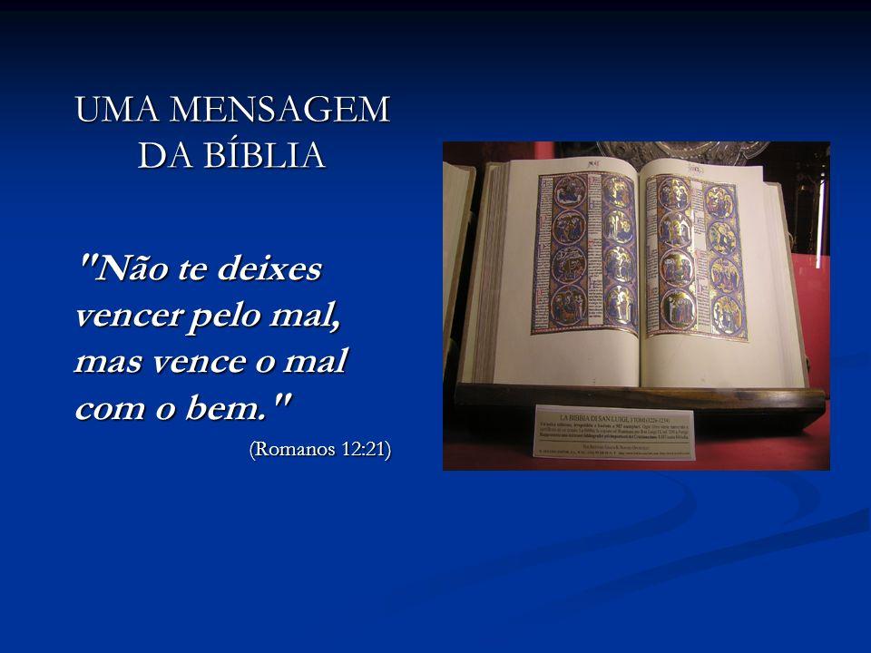 UMA MENSAGEM DA BÍBLIA Não te deixes vencer pelo mal, mas vence o mal com o bem. (Romanos 12:21)