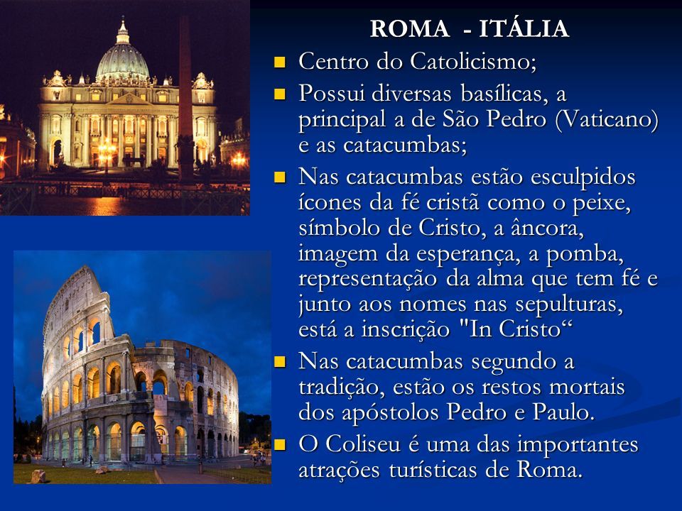 ROMA - ITÁLIA ROMA - ITÁLIA Centro do Catolicismo; Centro do Catolicismo; Possui diversas basílicas, a principal a de São Pedro (Vaticano) e as catacumbas; Possui diversas basílicas, a principal a de São Pedro (Vaticano) e as catacumbas; Nas catacumbas estão esculpidos ícones da fé cristã como o peixe, símbolo de Cristo, a âncora, imagem da esperança, a pomba, representação da alma que tem fé e junto aos nomes nas sepulturas, está a inscrição In Cristo Nas catacumbas estão esculpidos ícones da fé cristã como o peixe, símbolo de Cristo, a âncora, imagem da esperança, a pomba, representação da alma que tem fé e junto aos nomes nas sepulturas, está a inscrição In Cristo Nas catacumbas segundo a tradição, estão os restos mortais dos apóstolos Pedro e Paulo.