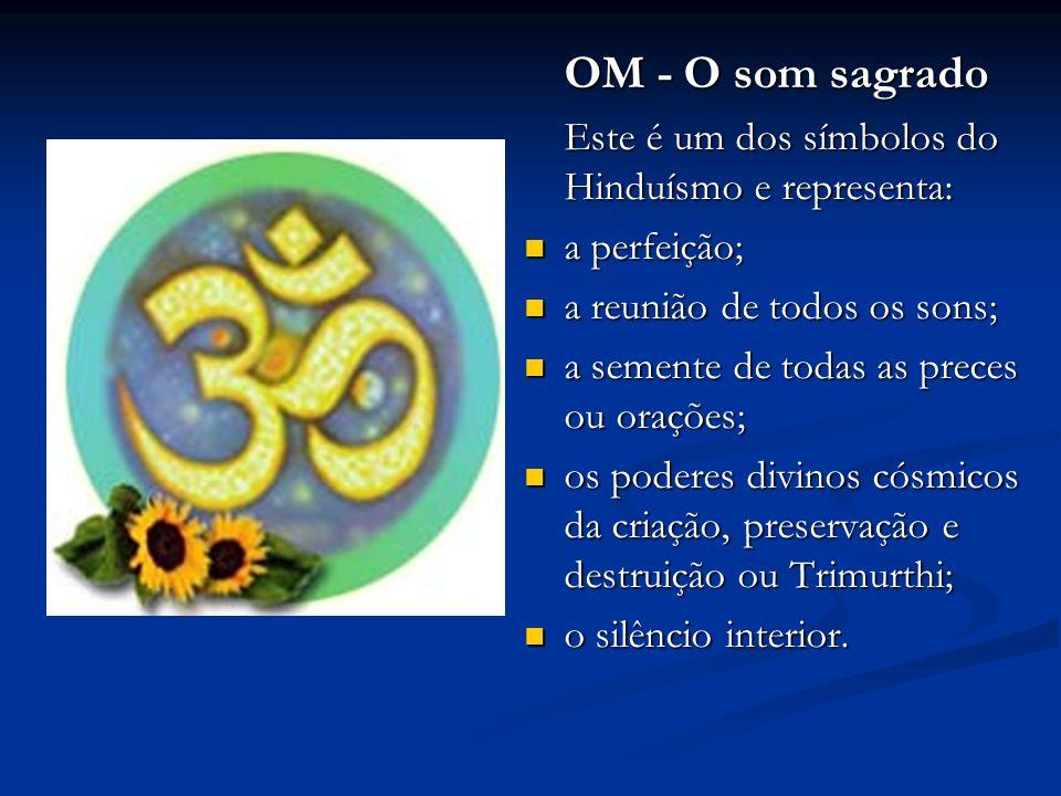 OM - O som sagrado Este é um dos símbolos do Hinduísmo e representa: a perfeição; a perfeição; a reunião de todos os sons; a reunião de todos os sons; a semente de todas as preces ou orações; a semente de todas as preces ou orações; os poderes divinos cósmicos da criação, preservação e destruição ou Trimurthi; os poderes divinos cósmicos da criação, preservação e destruição ou Trimurthi; o silêncio interior.