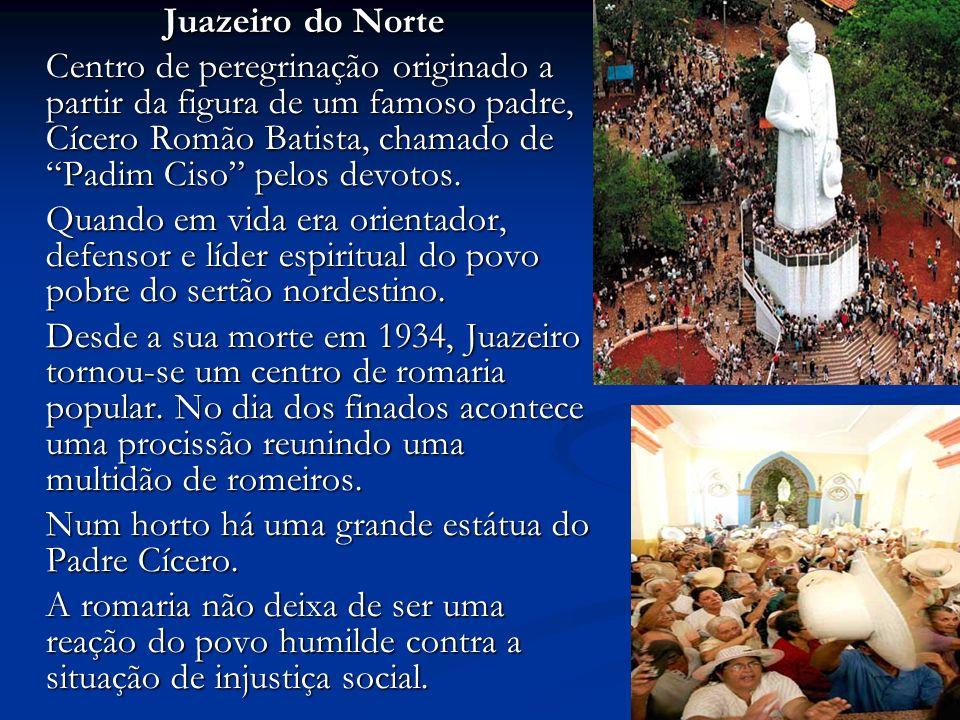 Juazeiro do Norte Centro de peregrinação originado a partir da figura de um famoso padre, Cícero Romão Batista, chamado de Padim Ciso pelos devotos.