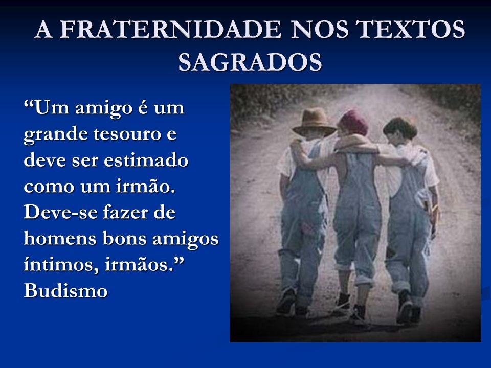 A FRATERNIDADE NOS TEXTOS SAGRADOS Um amigo é um grande tesouro e deve ser estimado como um irmão.
