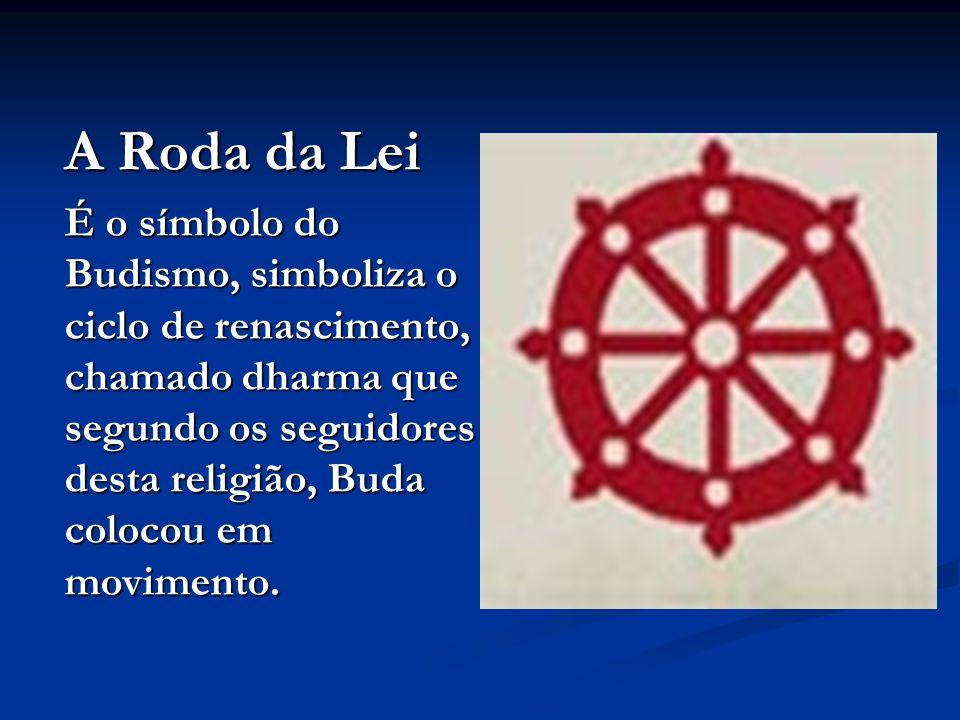 A Roda da Lei É o símbolo do Budismo, simboliza o ciclo de renascimento, chamado dharma que segundo os seguidores desta religião, Buda colocou em movimento.