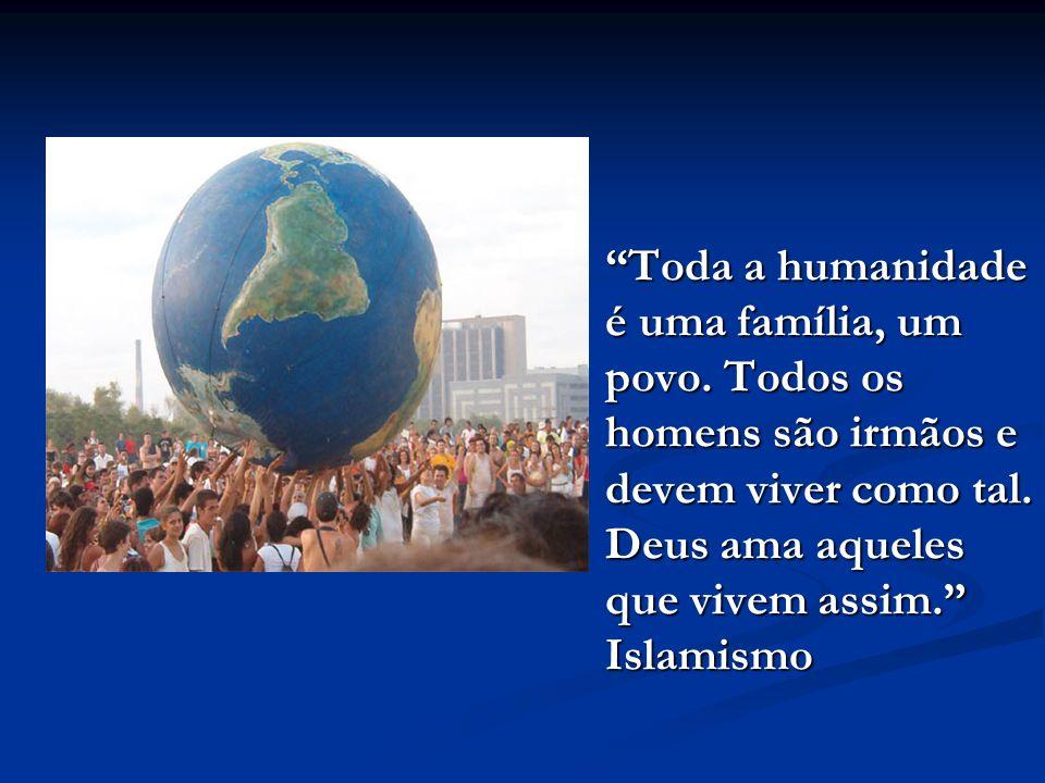 Toda a humanidade é uma família, um povo.Todos os homens são irmãos e devem viver como tal.