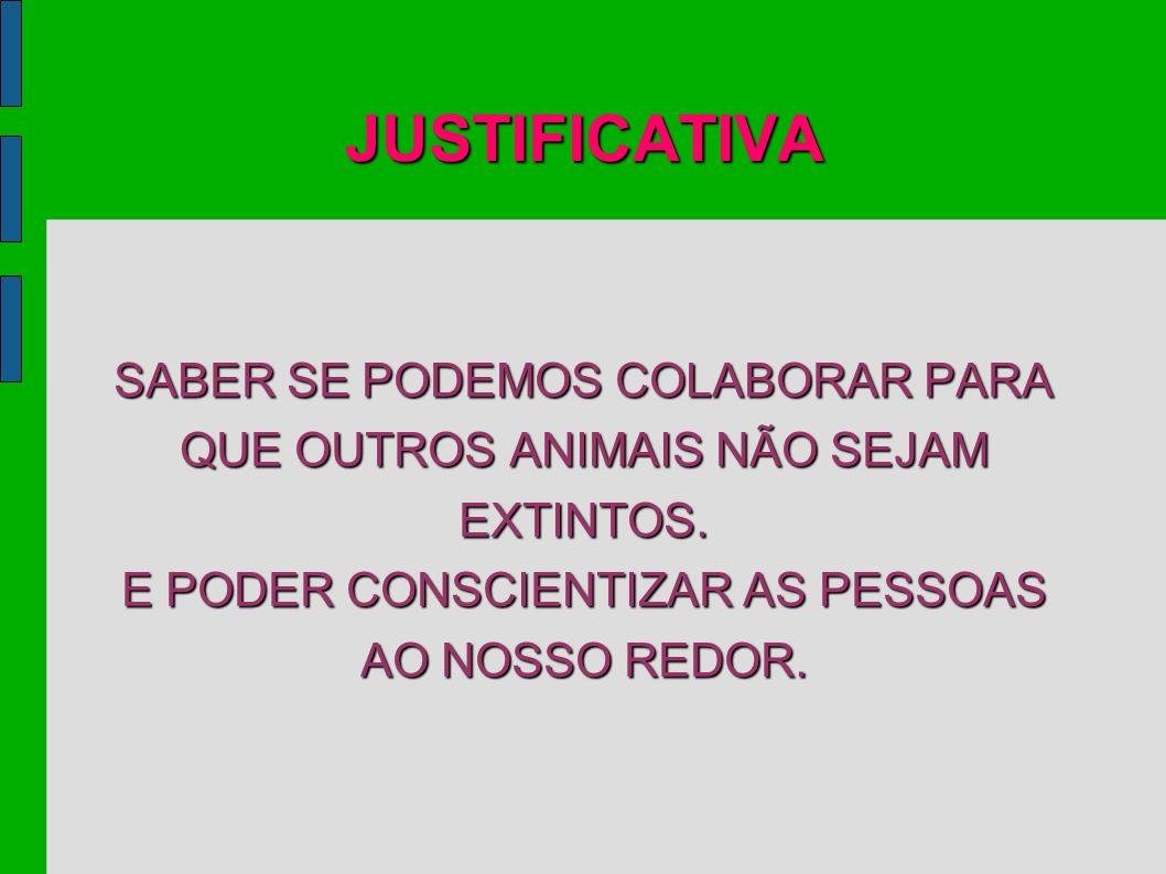 JUSTIFICATIVA SABER SE PODEMOS COLABORAR PARA QUE OUTROS ANIMAIS NÃO SEJAM EXTINTOS. E PODER CONSCIENTIZAR AS PESSOAS AO NOSSO REDOR.