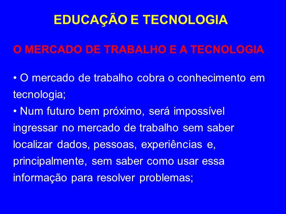 EDUCAÇÃO E TECNOLOGIA O MERCADO DE TRABALHO E A TECNOLOGIA O mercado de trabalho cobra o conhecimento em tecnologia; Num futuro bem próximo, será impo