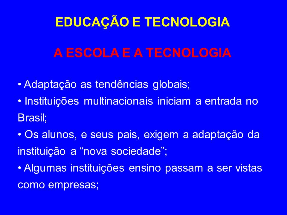 EDUCAÇÃO E TECNOLOGIA A ESCOLA E A TECNOLOGIA Adaptação as tendências globais; Instituições multinacionais iniciam a entrada no Brasil; Os alunos, e s
