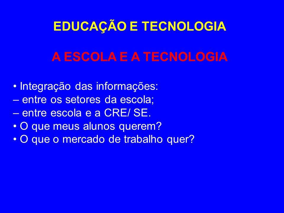 EDUCAÇÃO E TECNOLOGIA A ESCOLA E A TECNOLOGIA Integração das informações: – entre os setores da escola; – entre escola e a CRE/ SE. O que meus alunos