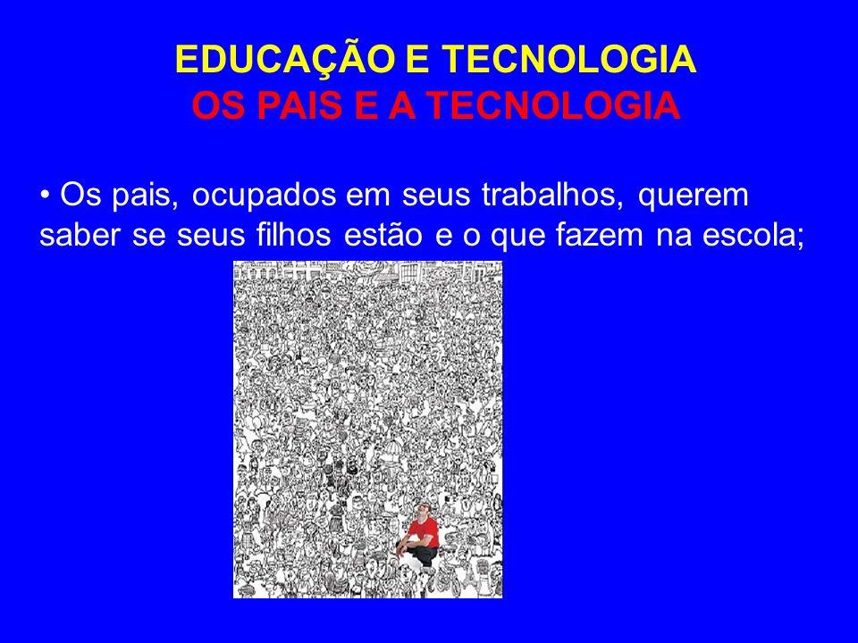 EDUCAÇÃO E TECNOLOGIA OS PAIS E A TECNOLOGIA Os pais, ocupados em seus trabalhos, querem saber se seus filhos estão e o que fazem na escola;