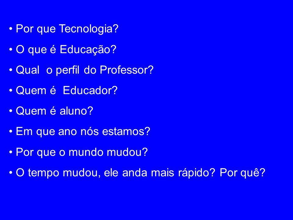 Por que Tecnologia? O que é Educação? Qual o perfil do Professor? Quem é Educador? Quem é aluno? Em que ano nós estamos? Por que o mundo mudou? O temp