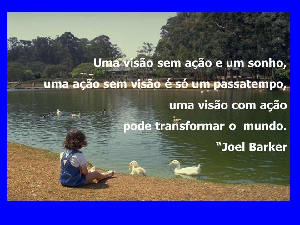 Uma visão sem ação e um sonho, uma ação sem visão é só um passatempo, uma visão com ação pode transformar o mundo. Joel Barker