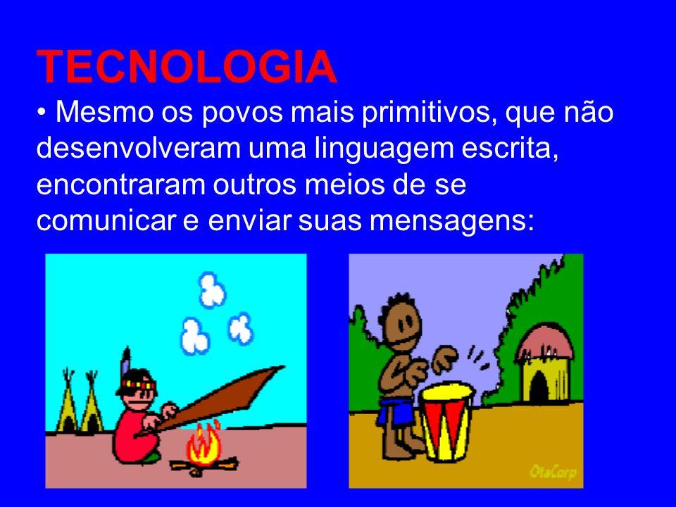 TECNOLOGIA Mesmo os povos mais primitivos, que não desenvolveram uma linguagem escrita, encontraram outros meios de se comunicar e enviar suas mensage