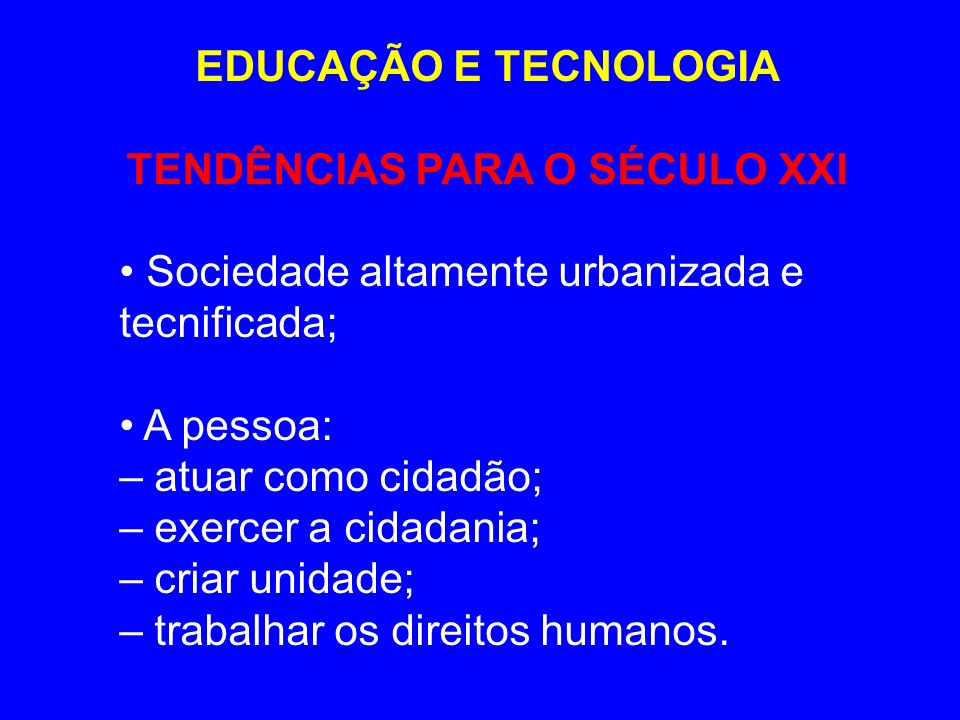 EDUCAÇÃO E TECNOLOGIA TENDÊNCIAS PARA O SÉCULO XXI Sociedade altamente urbanizada e tecnificada; A pessoa: – atuar como cidadão; – exercer a cidadania