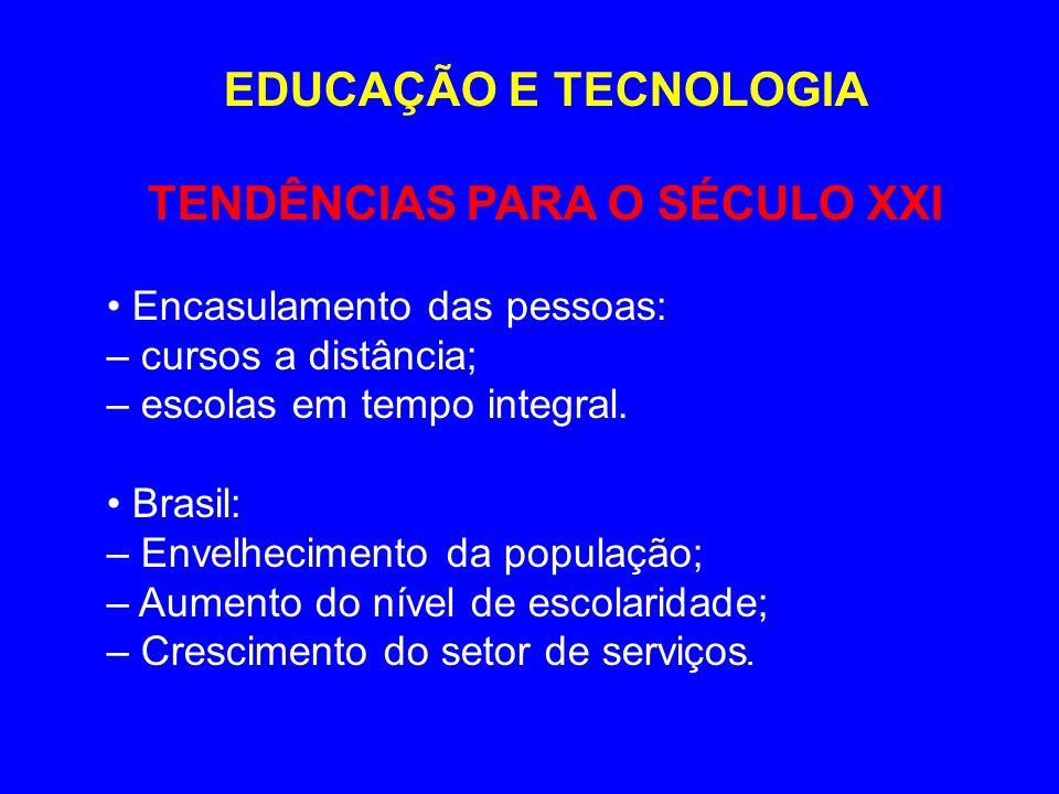EDUCAÇÃO E TECNOLOGIA TENDÊNCIAS PARA O SÉCULO XXI Encasulamento das pessoas: – cursos a distância; – escolas em tempo integral. Brasil: – Envelhecime
