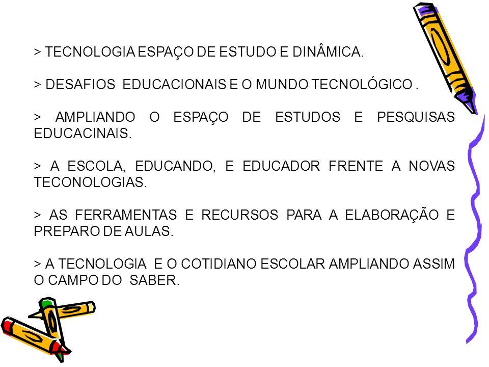 > TECNOLOGIA ESPAÇO DE ESTUDO E DINÂMICA. > DESAFIOS EDUCACIONAIS E O MUNDO TECNOLÓGICO. > AMPLIANDO O ESPAÇO DE ESTUDOS E PESQUISAS EDUCACINAIS. > A