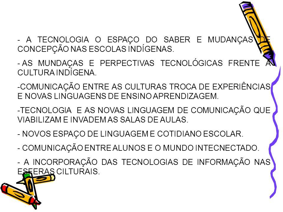 - A TECNOLOGIA O ESPAÇO DO SABER E MUDANÇAS DE CONCEPÇÃO NAS ESCOLAS INDÍGENAS. - AS MUNDAÇAS E PERPECTIVAS TECNOLÓGICAS FRENTE A CULTURA INDÍGENA. -C