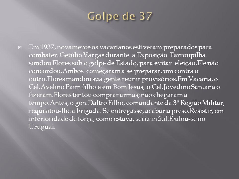 Em 1937, novamente os vacarianos estiveram preparados para combater. Getúlio Vargas durante a Exposição Farroupilha sondou Flores sob o golpe de Estad