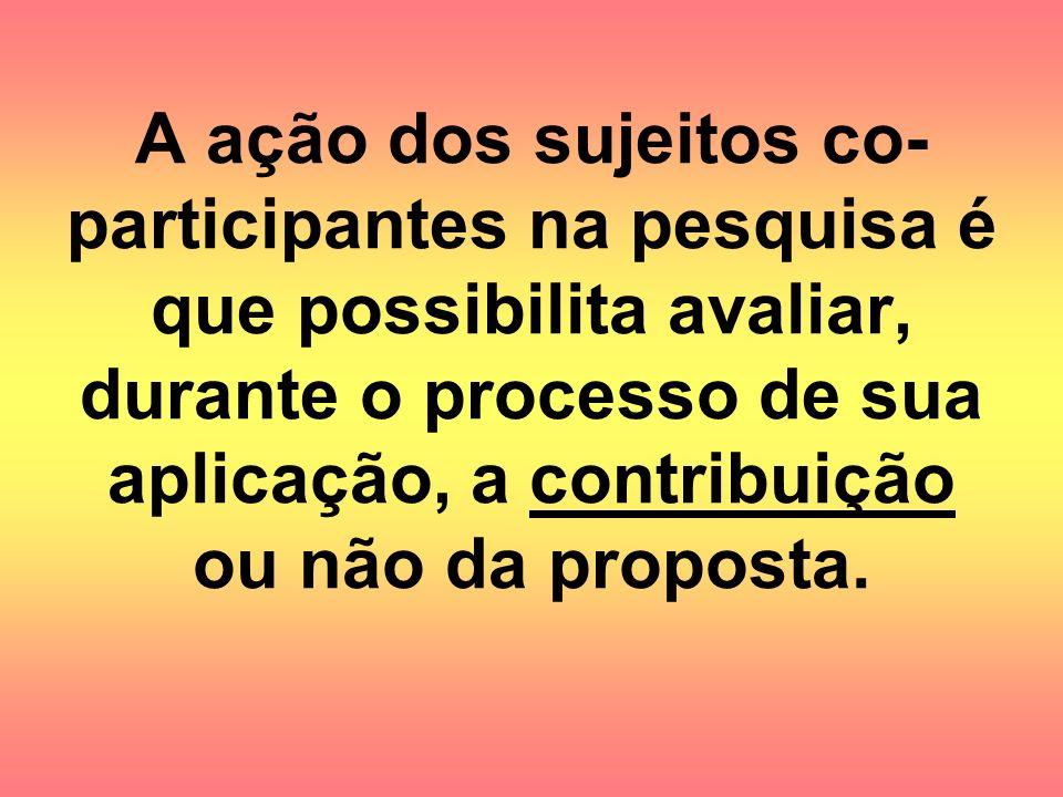 A ação dos sujeitos co- participantes na pesquisa é que possibilita avaliar, durante o processo de sua aplicação, a contribuição ou não da proposta.