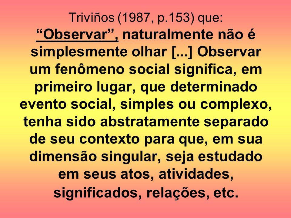 Triviños (1987, p.153) que: Observar, naturalmente não é simplesmente olhar [...] Observar um fenômeno social significa, em primeiro lugar, que determ